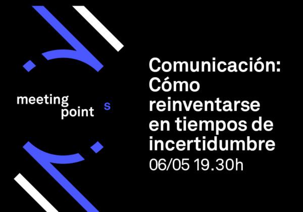 Meeting Points Comunicación: Cómo reinventarse en tiempo de incertidumbre